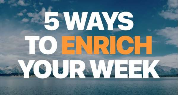 5 Ways to Enrich Your Week